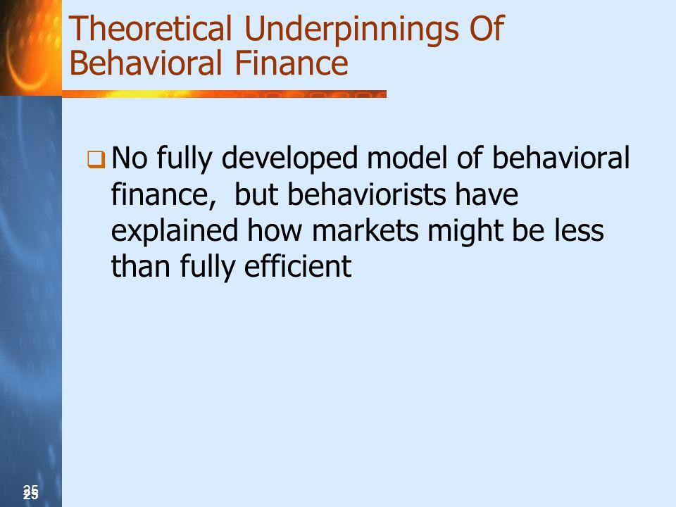 25 Theoretical Underpinnings Of Behavioral Finance  No fully developed model of behavioral finance, but behaviorists have explained how markets might be less than fully efficient