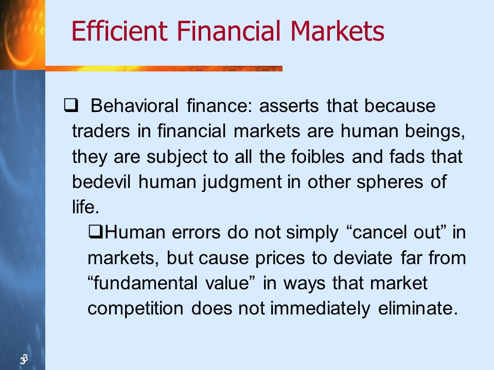 3 3 3 Efficient Financial Markets  Behavioral finance: asserts that because traders in financial markets are human beings, they are subject to all the foibles and fads that bedevil human judgment in other spheres of life.