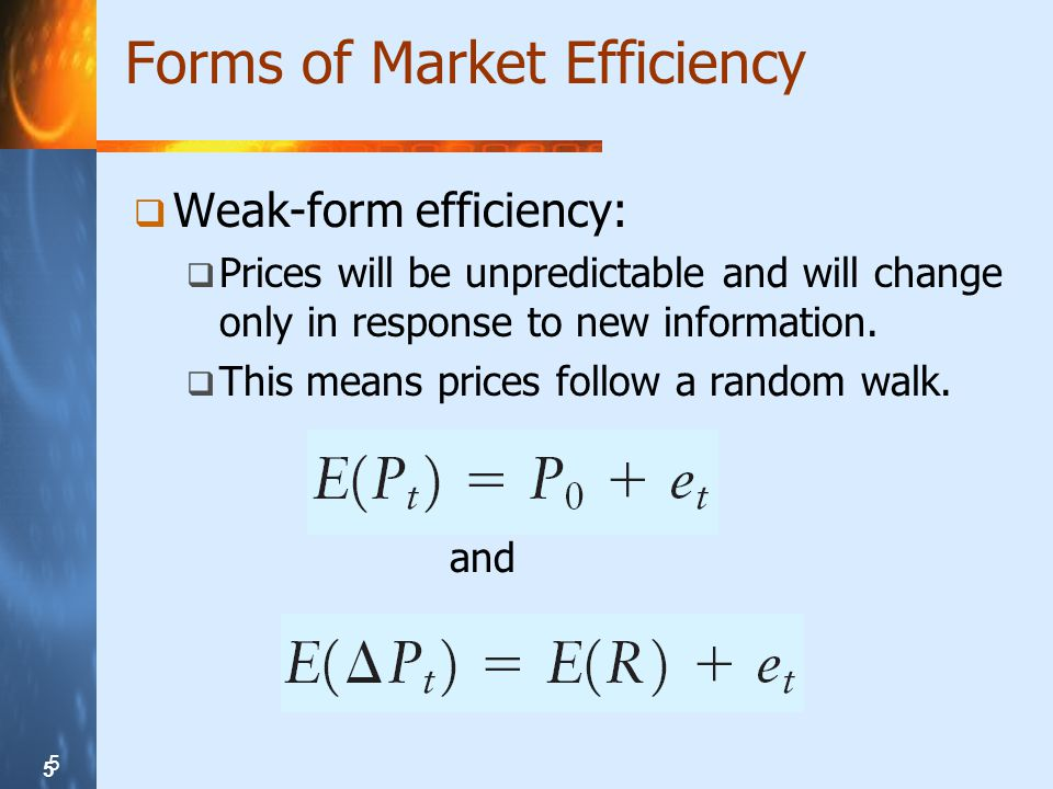 5 5 5 Forms of Market Efficiency  Weak-form efficiency:  Prices will be unpredictable and will change only in response to new information.