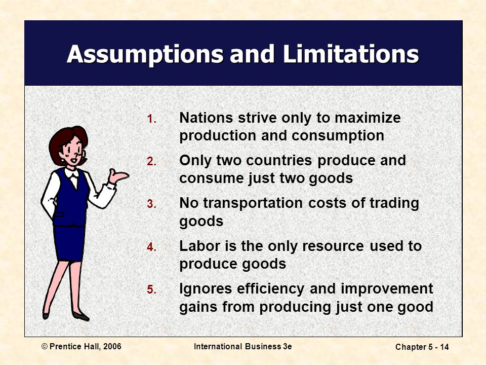 © Prentice Hall, 2006International Business 3e Chapter 5 - 14 Assumptions and Limitations 1.