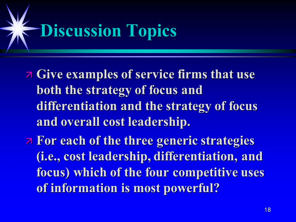 18 Discussion Topics ä Give examples of service firms that use both the strategy of focus and differentiation and the strategy of focus and overall cost leadership.