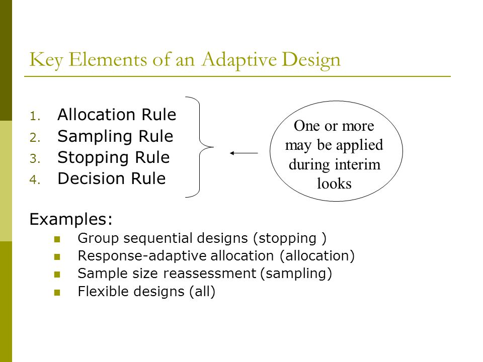 Key Elements of an Adaptive Design 1. Allocation Rule 2. Sampling Rule 3. Stopping Rule 4. Decision Rule Examples: Group sequential designs (stopping