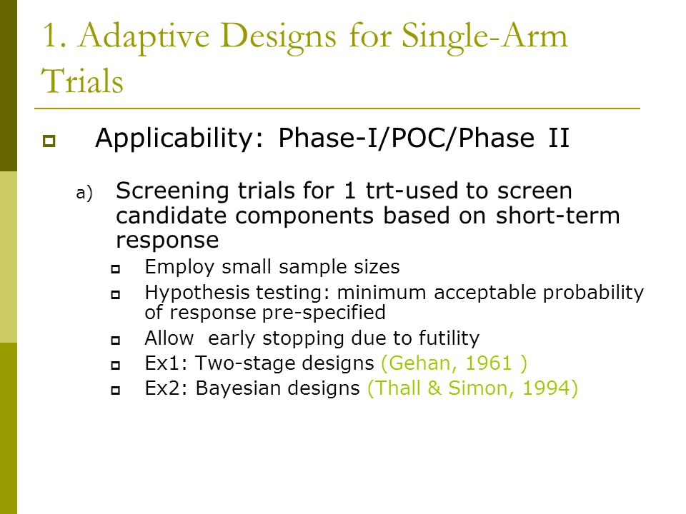 1. Adaptive Designs for Single-Arm Trials  Applicability: Phase-I/POC/Phase II a) Screening trials for 1 trt-used to screen candidate components base