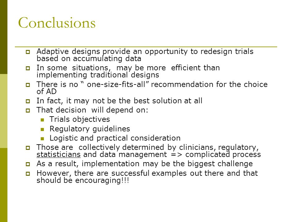 Conclusions  Adaptive designs provide an opportunity to redesign trials based on accumulating data  In some situations, may be more efficient than i