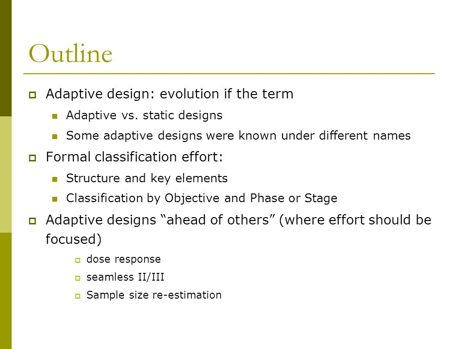 Outline  Adaptive design: evolution if the term Adaptive vs. static designs Some adaptive designs were known under different names  Formal classific