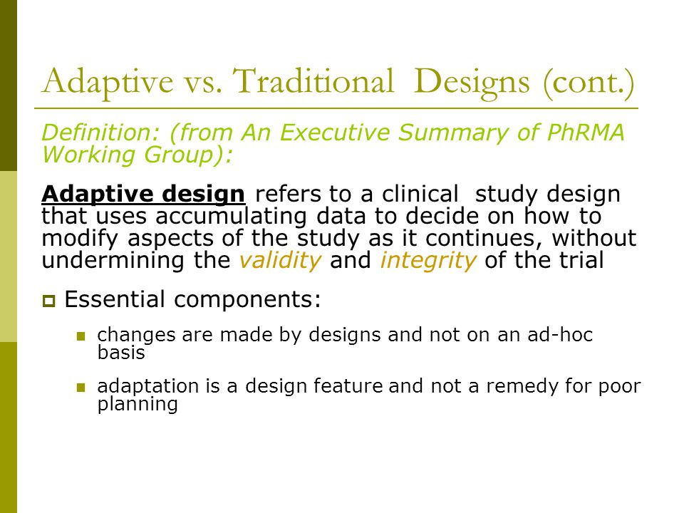 Adaptive vs. Traditional Designs (cont.) Definition: (from An Executive Summary of PhRMA Working Group): Adaptive design refers to a clinical study de