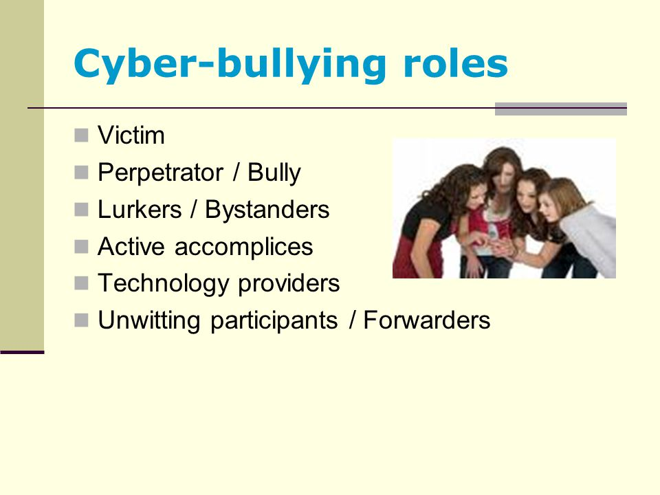 Cyber-bullying roles Victim Perpetrator / Bully Lurkers / Bystanders Active accomplices Technology providers Unwitting participants / Forwarders