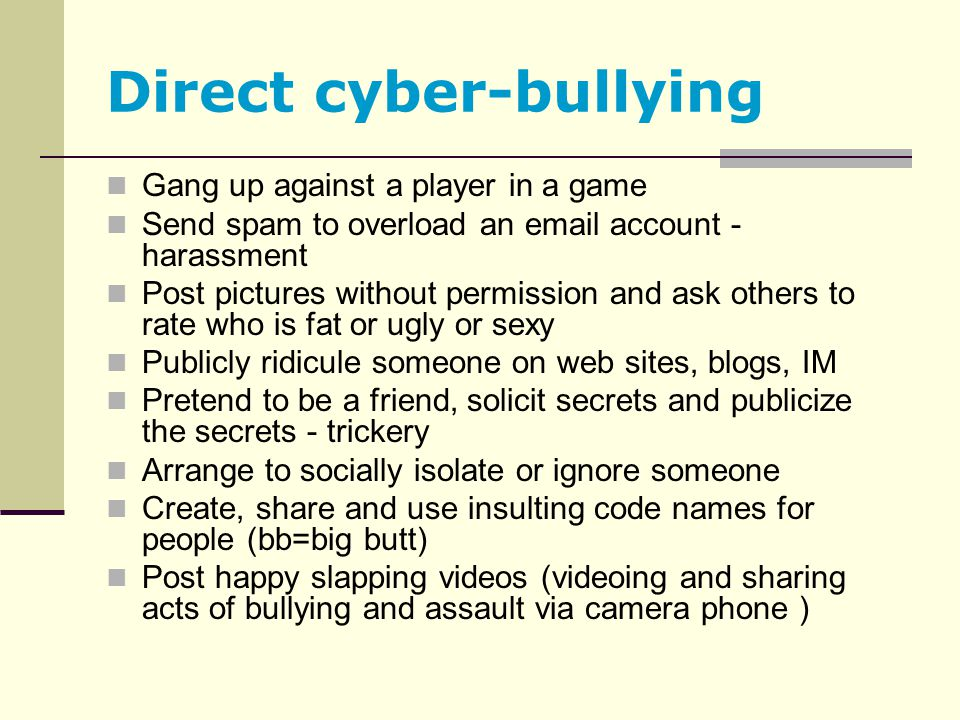 Direct cyber-bullying Gang up against a player in a game Send spam to overload an email account - harassment Post pictures without permission and ask