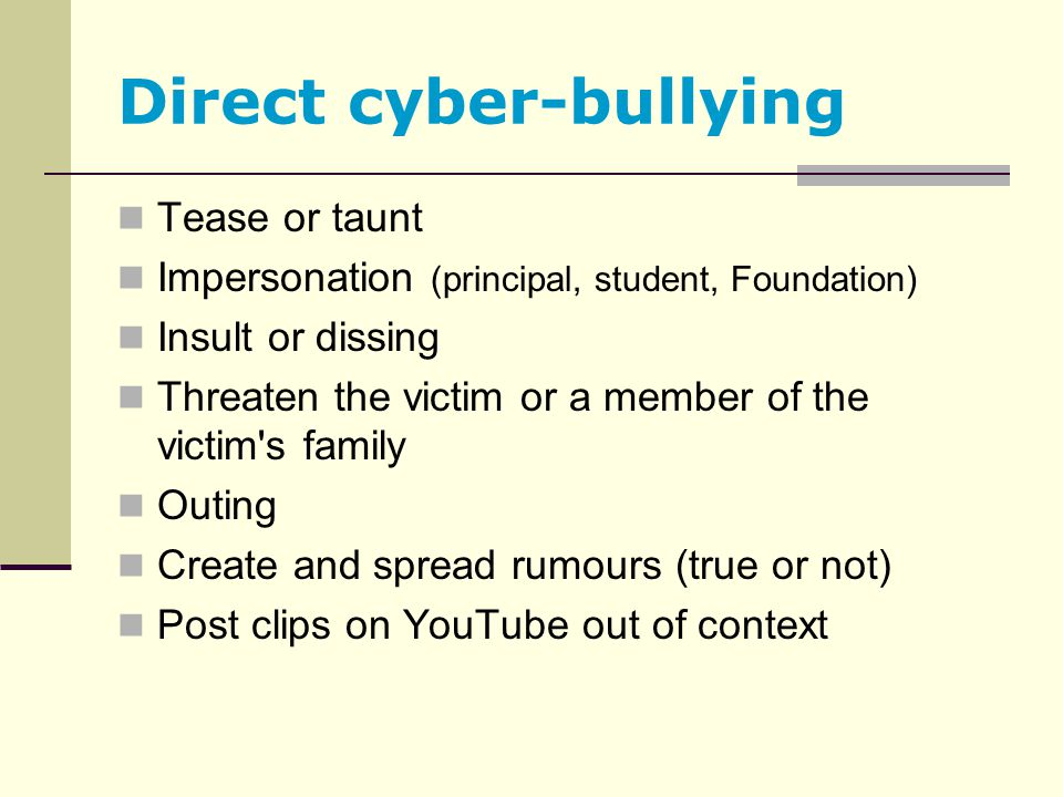 Direct cyber-bullying Tease or taunt Impersonation (principal, student, Foundation) Insult or dissing Threaten the victim or a member of the victim's