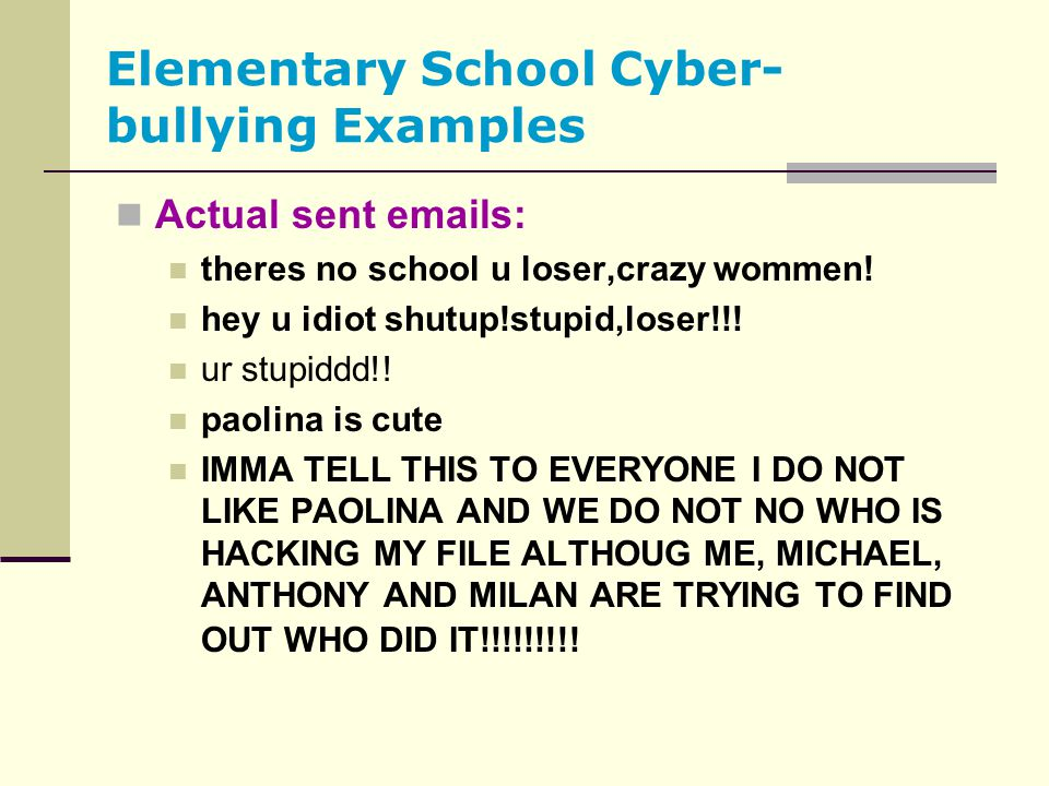 Elementary School Cyber- bullying Examples Actual sent emails: theres no school u loser,crazy wommen! hey u idiot shutup!stupid,loser!!! ur stupiddd!!