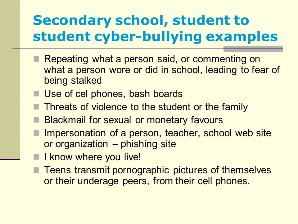 Secondary school, student to student cyber-bullying examples Repeating what a person said, or commenting on what a person wore or did in school, leadi