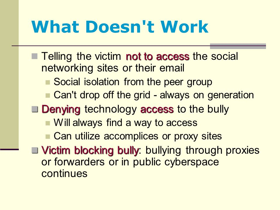 What Doesn't Work not to access Telling the victim not to access the social networking sites or their email Social isolation from the peer group Can't