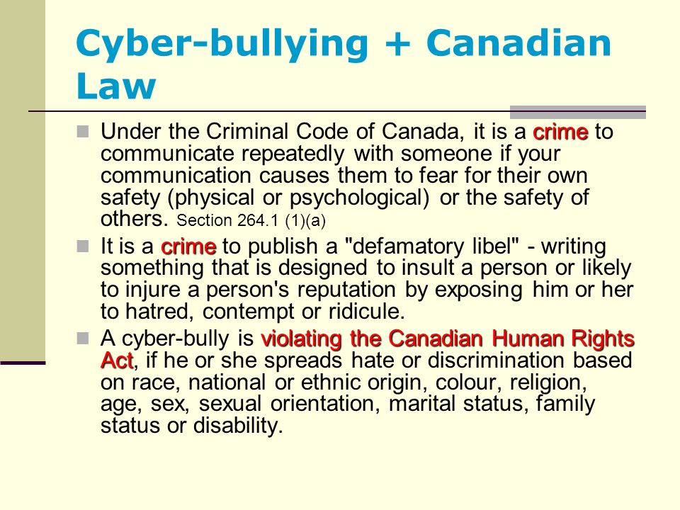 Cyber-bullying + Canadian Law crime Under the Criminal Code of Canada, it is a crime to communicate repeatedly with someone if your communication caus