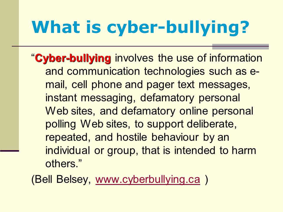 "What is cyber-bullying? Cyber-bullying ""Cyber-bullying involves the use of information and communication technologies such as e- mail, cell phone and"