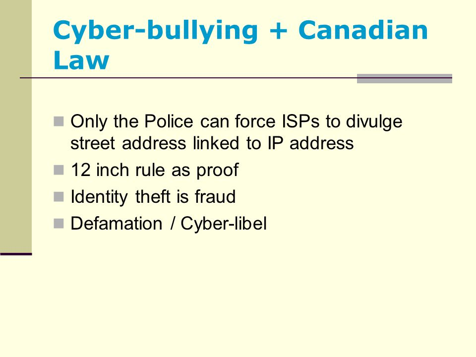 Cyber-bullying + Canadian Law Only the Police can force ISPs to divulge street address linked to IP address 12 inch rule as proof Identity theft is fr