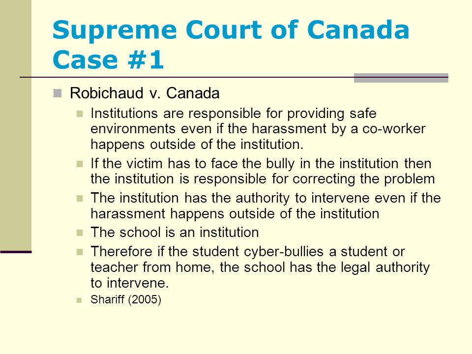 Supreme Court of Canada Case #1 Robichaud v. Canada Institutions are responsible for providing safe environments even if the harassment by a co-worker