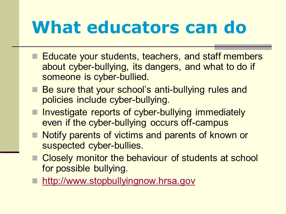 What educators can do Educate your students, teachers, and staff members about cyber-bullying, its dangers, and what to do if someone is cyber-bullied