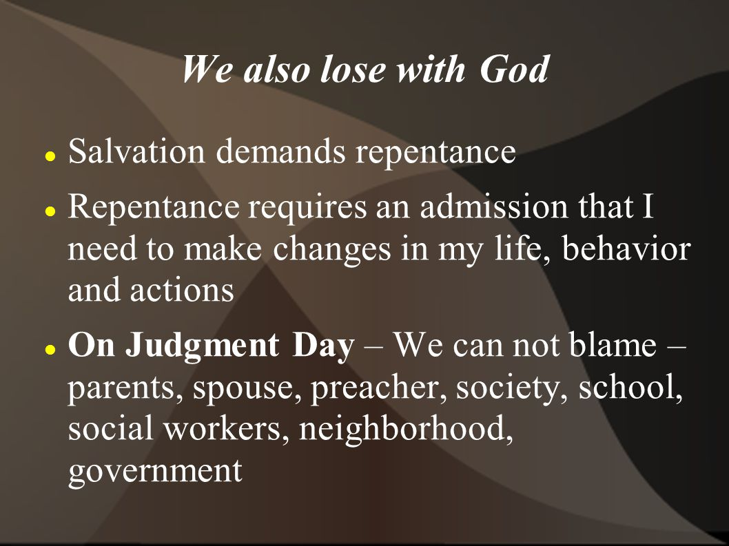 We also lose with God Salvation demands repentance Repentance requires an admission that I need to make changes in my life, behavior and actions On Judgment Day – We can not blame – parents, spouse, preacher, society, school, social workers, neighborhood, government