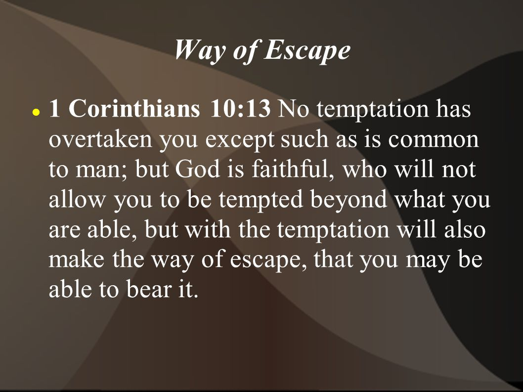 Way of Escape 1 Corinthians 10:13 No temptation has overtaken you except such as is common to man; but God is faithful, who will not allow you to be tempted beyond what you are able, but with the temptation will also make the way of escape, that you may be able to bear it.