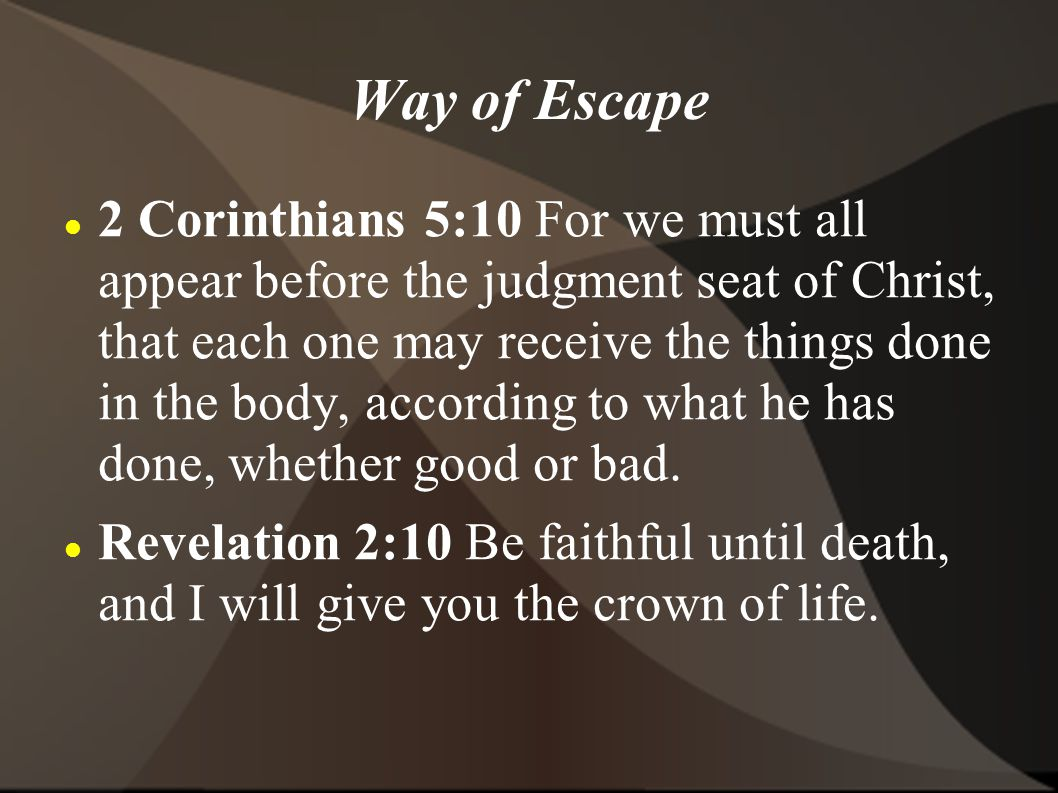 Way of Escape 2 Corinthians 5:10 For we must all appear before the judgment seat of Christ, that each one may receive the things done in the body, according to what he has done, whether good or bad.