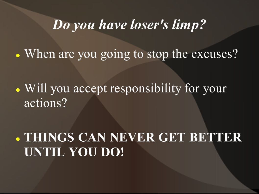 Do you have loser s limp. When are you going to stop the excuses.