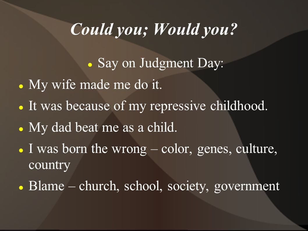 Could you; Would you. Say on Judgment Day: My wife made me do it.
