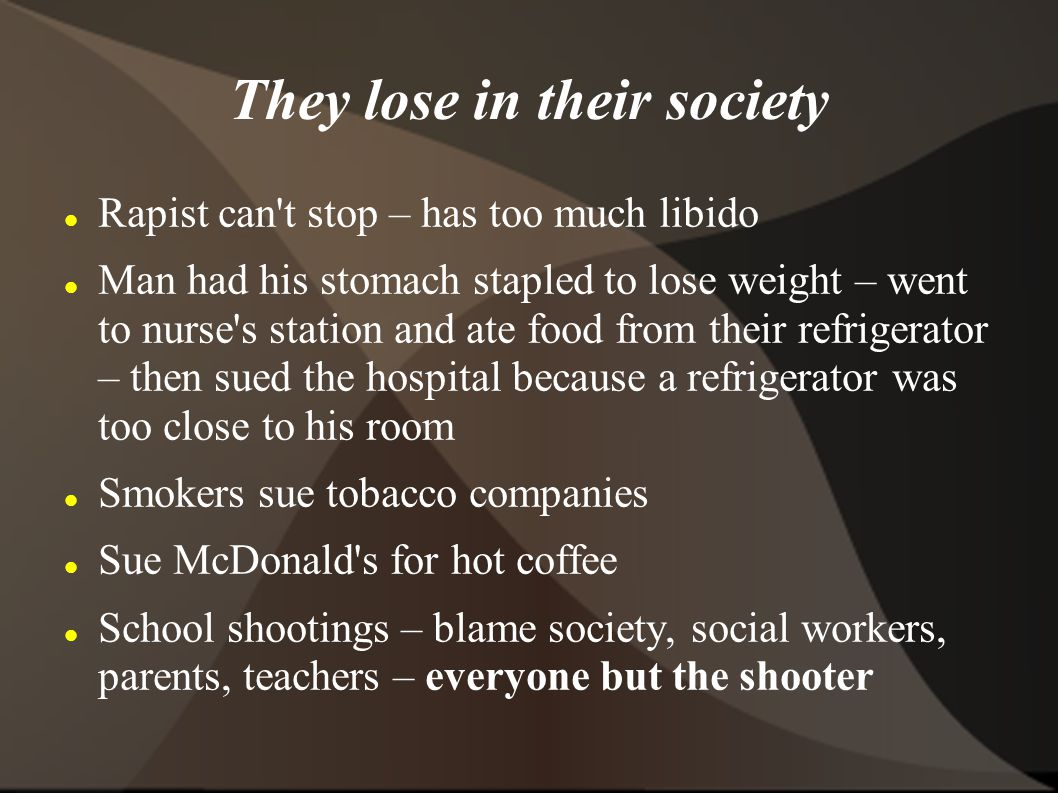 They lose in their society Rapist can t stop – has too much libido Man had his stomach stapled to lose weight – went to nurse s station and ate food from their refrigerator – then sued the hospital because a refrigerator was too close to his room Smokers sue tobacco companies Sue McDonald s for hot coffee School shootings – blame society, social workers, parents, teachers – everyone but the shooter