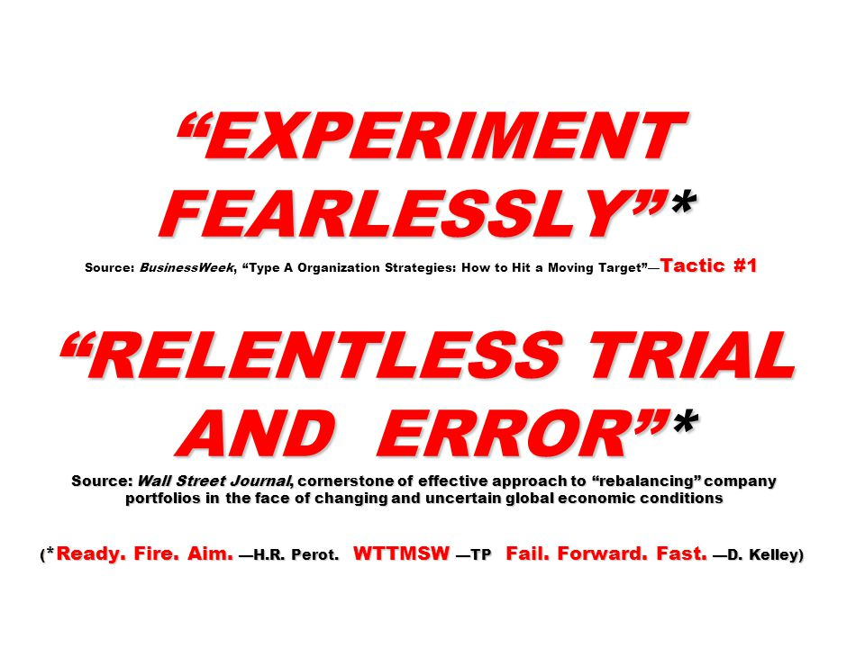 EXPERIMENT FEARLESSLY * Tactic #1 RELENTLESS TRIAL AND ERROR * Source: Wall Street Journal, cornerstone of effective approach to rebalancing company portfolios in the face of changing and uncertain global economic conditions ( *Ready.