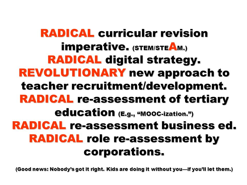 RADICAL curricular revision imperative. (STEM/STE A M.) RADICAL digital strategy. REVOLUTIONARY new approach to teacher recruitment/development. RADIC