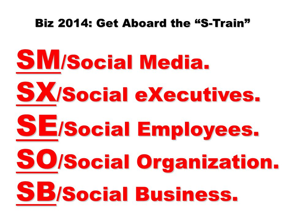 "Biz 2014: Get Aboard the ""S-Train"" SM /Social Media. SX /Social eXecutives. SE /Social Employees. SO /Social Organization. SB /Social Business."