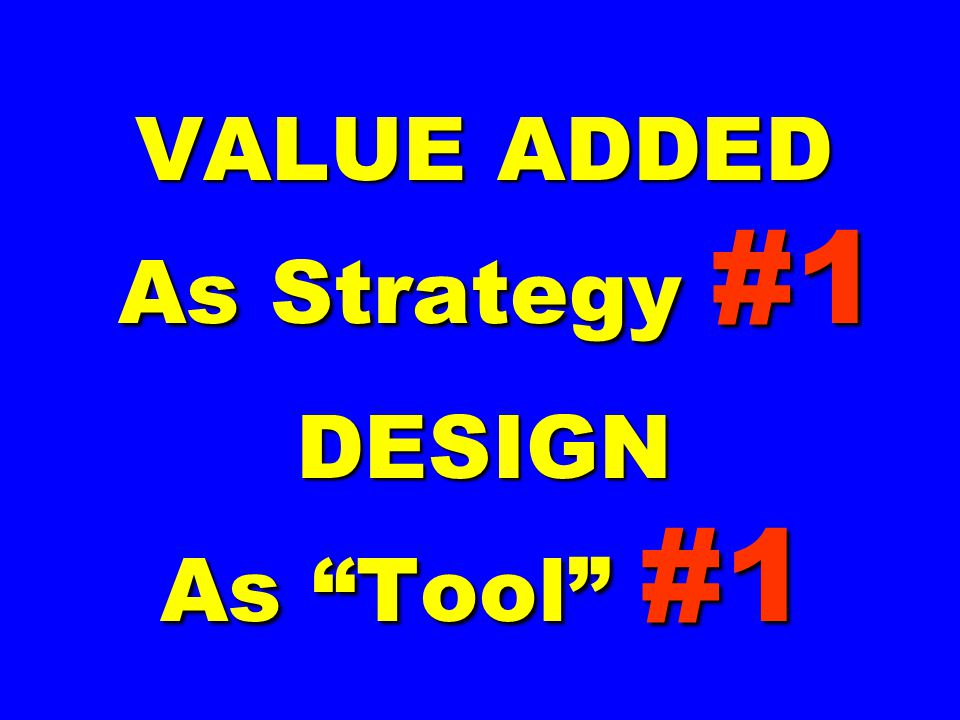 "VALUE ADDED As Strategy #1 DESIGN As ""Tool"" #1"