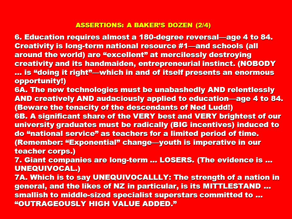ASSERTIONS: A BAKER'S DOZEN (2/4) 6. Education requires almost a 180-degree reversal—age 4 to 84. Creativity is long-term national resource #1—and sch