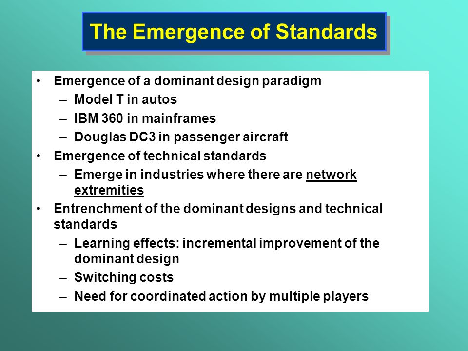 The Emergence of Standards Emergence of a dominant design paradigm –Model T in autos –IBM 360 in mainframes –Douglas DC3 in passenger aircraft Emergen