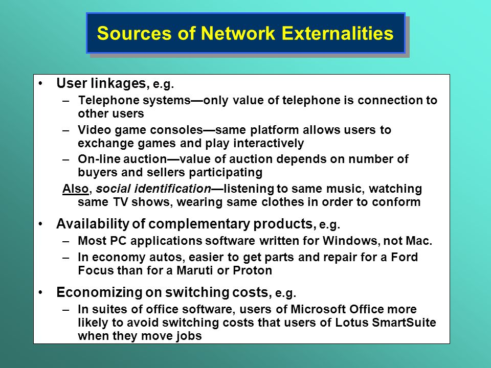 Sources of Network Externalities User linkages, e.g. –Telephone systems—only value of telephone is connection to other users –Video game consoles—same