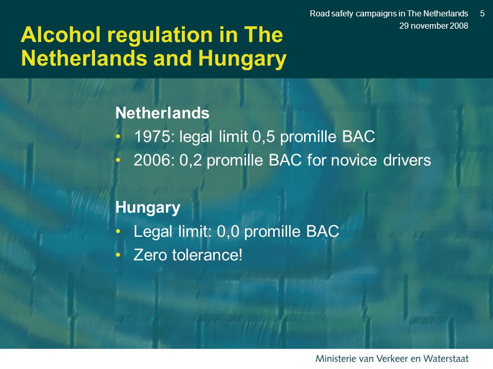 29 november 2008 Road safety campaigns in The Netherlands5 Alcohol regulation in The Netherlands and Hungary Netherlands 1975: legal limit 0,5 promille BAC 2006: 0,2 promille BAC for novice drivers Hungary Legal limit: 0,0 promille BAC Zero tolerance!