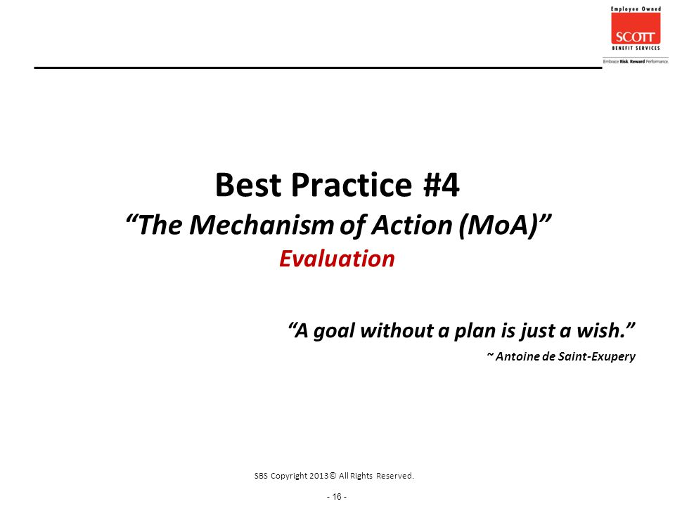 - 16 - Best Practice #4 The Mechanism of Action (MoA) Evaluation A goal without a plan is just a wish. ~ Antoine de Saint-Exupery SBS Copyright 2013© All Rights Reserved.