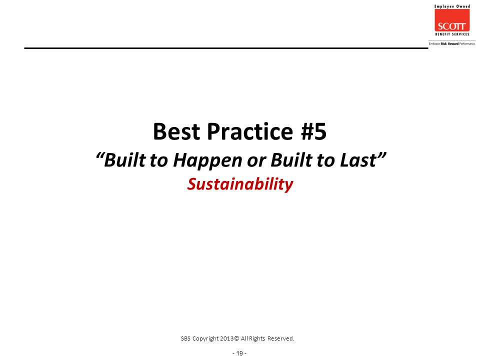 - 19 - Best Practice #5 Built to Happen or Built to Last Sustainability SBS Copyright 2013© All Rights Reserved.