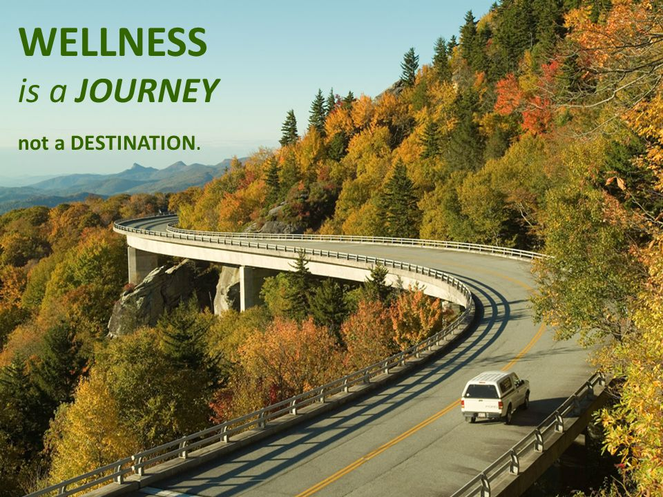 - 2 - WELLNESS is a JOURNEY not a DESTINATION.