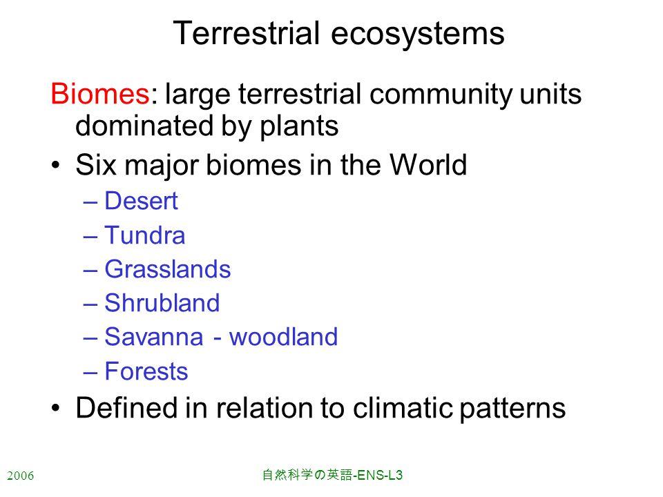 2006 自然科学の英語 -ENS-L3 Terrestrial ecosystems Biomes: large terrestrial community units dominated by plants Six major biomes in the World –Desert –Tundra –Grasslands –Shrubland –Savanna - woodland –Forests Defined in relation to climatic patterns