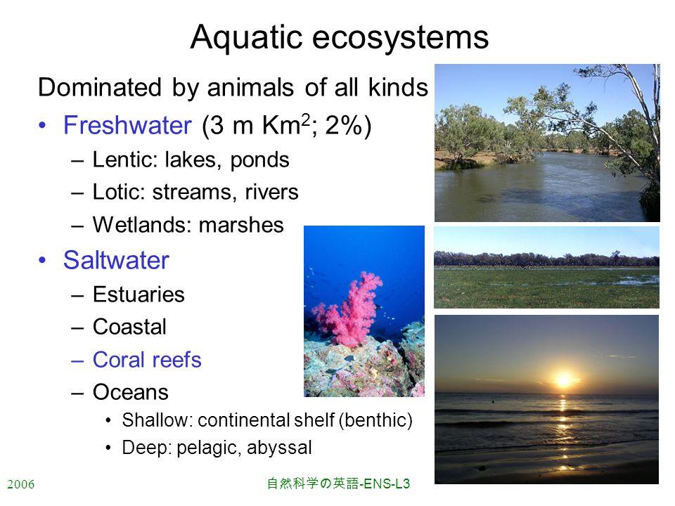 2006 自然科学の英語 -ENS-L3 Aquatic ecosystems Dominated by animals of all kinds Freshwater (3 m Km 2 ; 2%) –Lentic: lakes, ponds –Lotic: streams, rivers –Wetlands: marshes Saltwater –Estuaries –Coastal –Coral reefs –Oceans Shallow: continental shelf (benthic) Deep: pelagic, abyssal