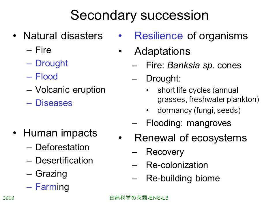2006 自然科学の英語 -ENS-L3 Secondary succession Natural disasters –Fire –Drought –Flood –Volcanic eruption –Diseases Human impacts –Deforestation –Desertification –Grazing –Farming Resilience of organisms Adaptations –Fire: Banksia sp.