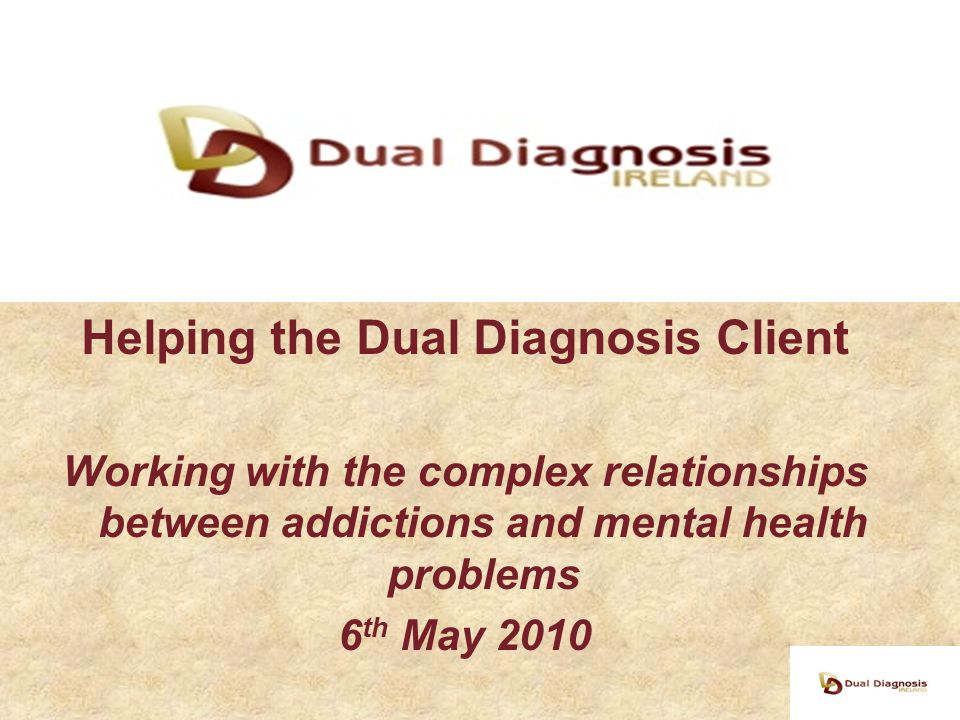 Helping the Dual Diagnosis Client Working with the complex relationships between addictions and mental health problems 6 th May 2010