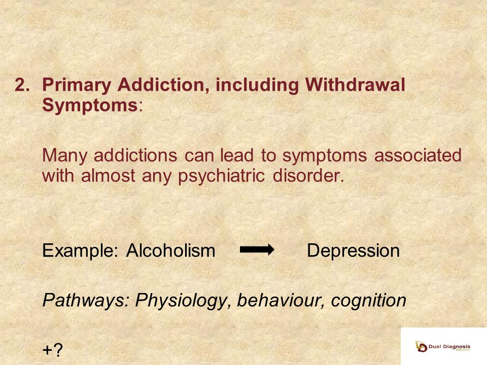 2.Primary Addiction, including Withdrawal Symptoms: Many addictions can lead to symptoms associated with almost any psychiatric disorder.