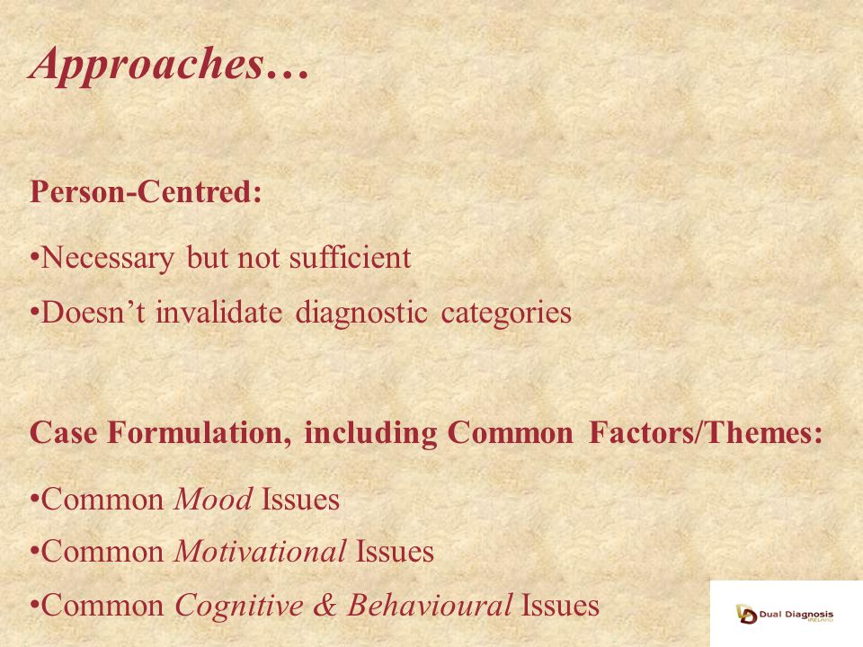 Approaches… Person-Centred: Necessary but not sufficient Doesn't invalidate diagnostic categories Case Formulation, including Common Factors/Themes: Common Mood Issues Common Motivational Issues Common Cognitive & Behavioural Issues