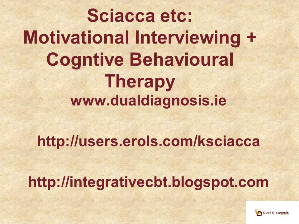Sciacca etc: Motivational Interviewing + Cogntive Behavioural Therapy www.dualdiagnosis.ie http://users.erols.com/ksciacca http://integrativecbt.blogspot.com