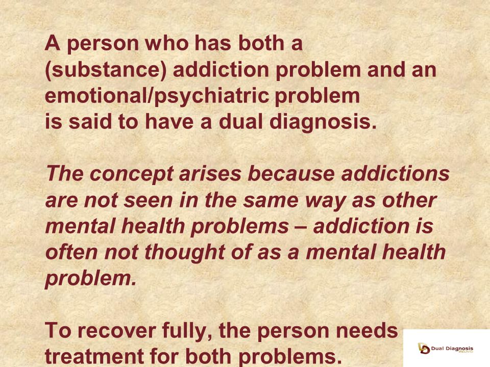 Common MH Problems in DD Depressive disorders –Depression –Bipolar disorder Anxiety disorders –Generalised anxiety disorder –Panic disorder –OCD –Phobias Other psychiatric disorders, –Schizophrenia –Personality disorders –ADHD,PTSD Common Addictions in DD Substance Addictions - Alcoholism - Street drug addiction -Prescribed drug addiction Behavioural Addictions -Gambling addiction -Sex addiction -Food addiction