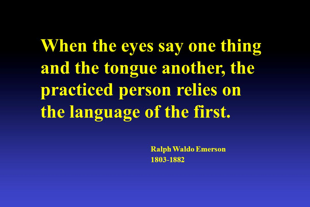 When the eyes say one thing and the tongue another, the practiced person relies on the language of the first.