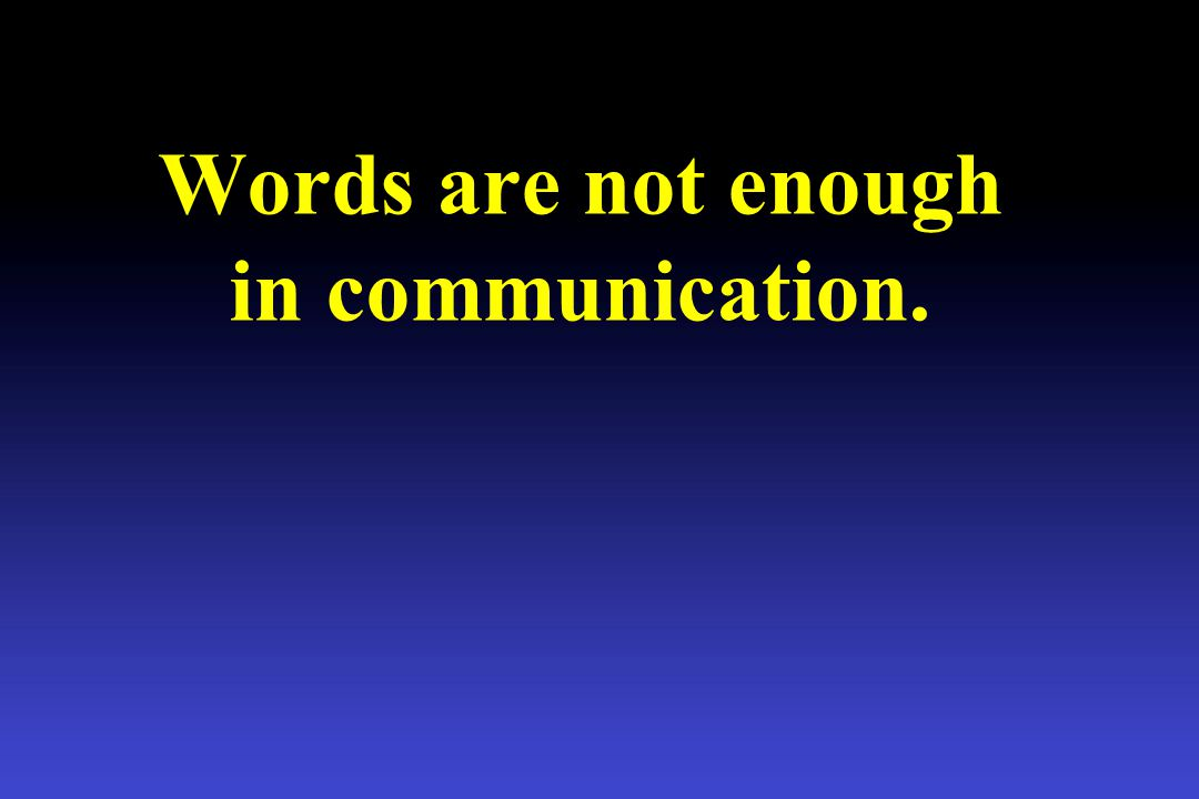 Words are not enough in communication.