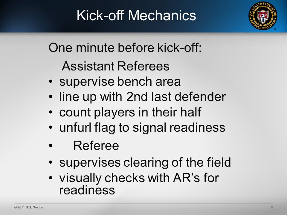 © 2011 U.S. Soccer8 Kick-off Mechanics One minute before kick-off: Assistant Referees supervise bench area line up with 2nd last defender count player