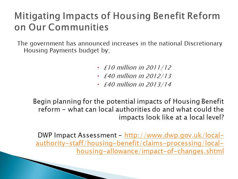 The government has announced increases in the national Discretionary Housing Payments budget by;  £10 million in 2011/12  £40 million in 2012/13  £40 million in 2013/14 Begin planning for the potential impacts of Housing Benefit reform - what can local authorities do and what could the impacts look like at a local level.